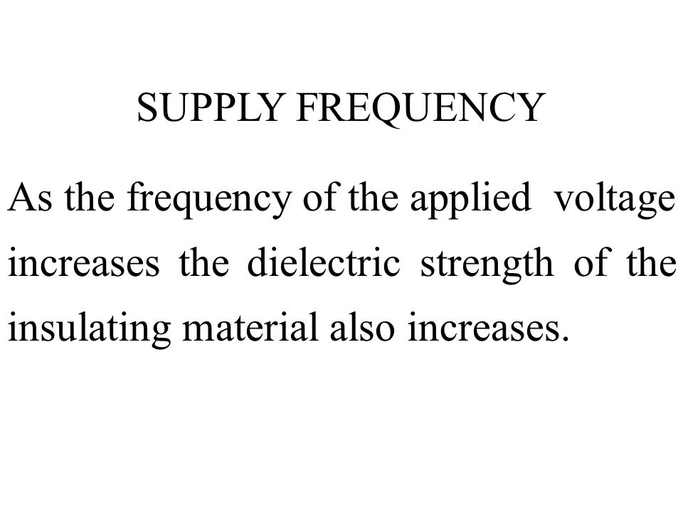 SUPPLY FREQUENCY As the frequency of the applied voltage increases the dielectric strength of the insulating material also increases.
