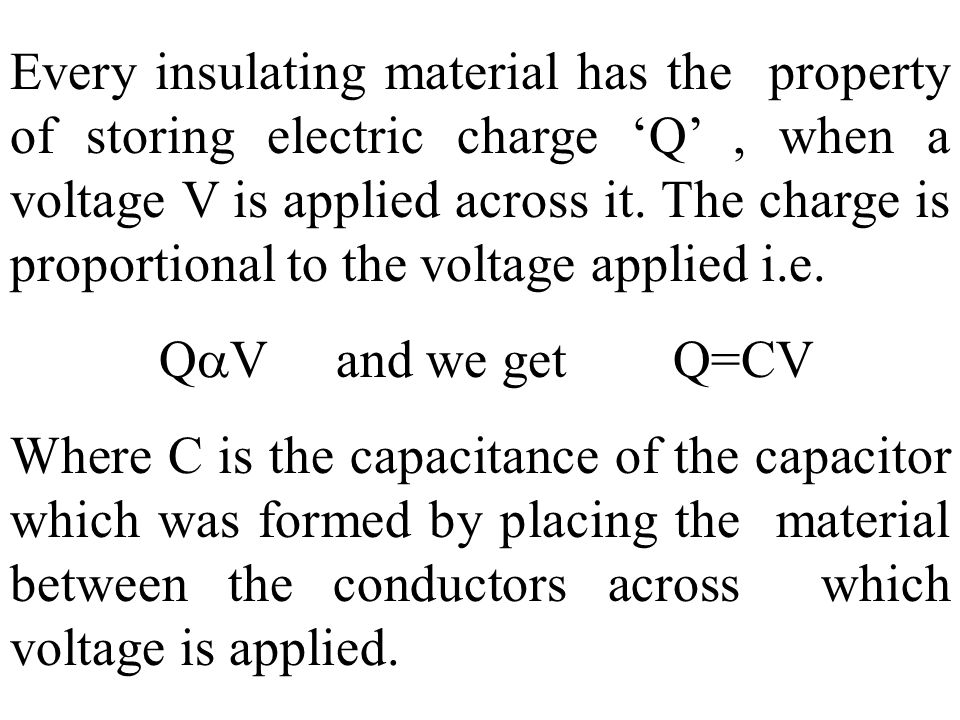 Every insulating material has the property of storing electric charge 'Q' , when a voltage V is applied across it. The charge is proportional to the voltage applied i.e.
