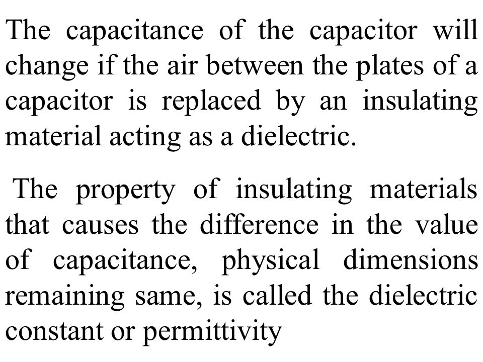The capacitance of the capacitor will change if the air between the plates of a capacitor is replaced by an insulating material acting as a dielectric.