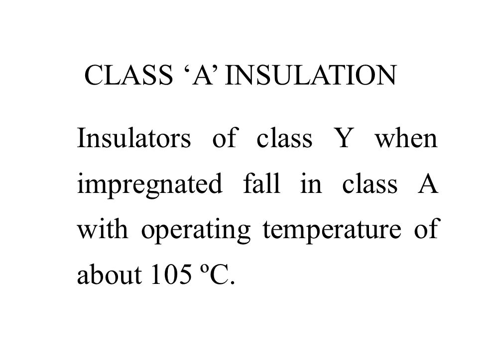 CLASS 'A' INSULATION Insulators of class Y when impregnated fall in class A with operating temperature of about 105 ºC.