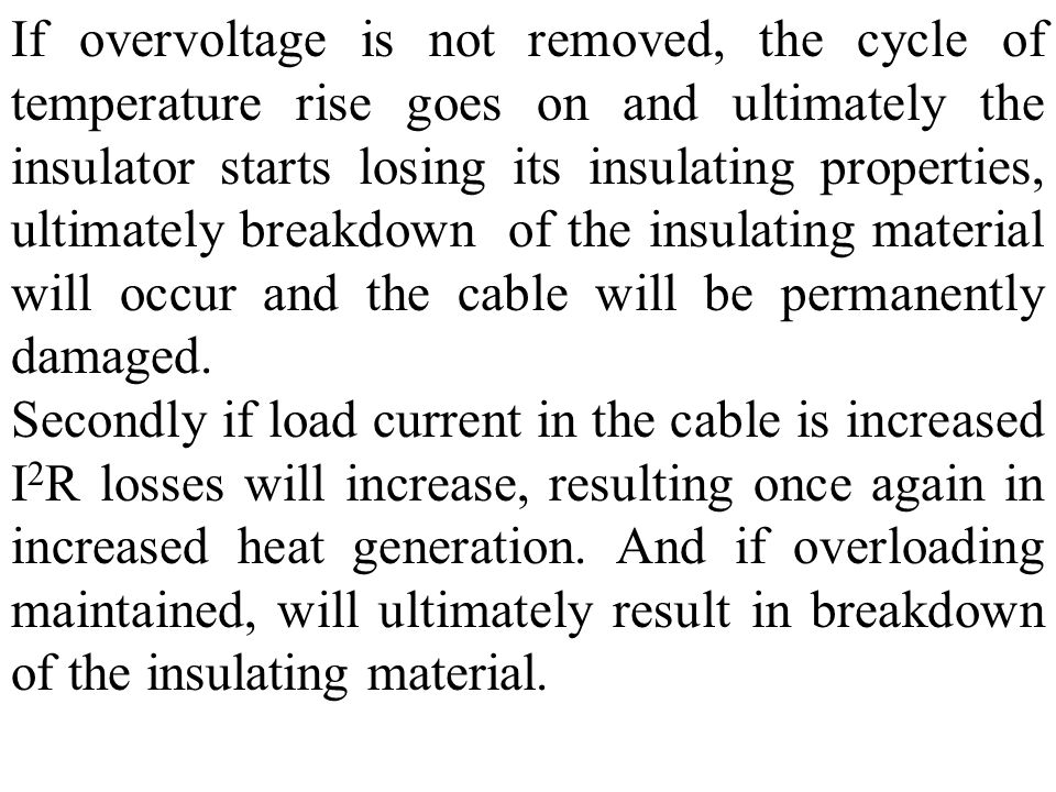 If overvoltage is not removed, the cycle of temperature rise goes on and ultimately the insulator starts losing its insulating properties, ultimately breakdown of the insulating material will occur and the cable will be permanently damaged.