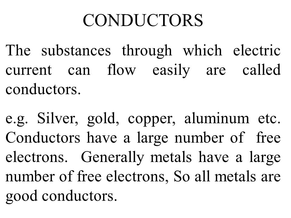 CONDUCTORS The substances through which electric current can flow easily are called conductors.
