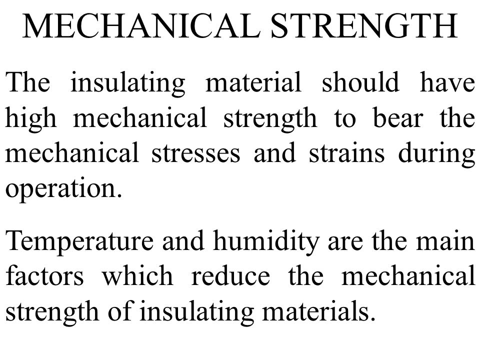 MECHANICAL STRENGTH The insulating material should have high mechanical strength to bear the mechanical stresses and strains during operation.