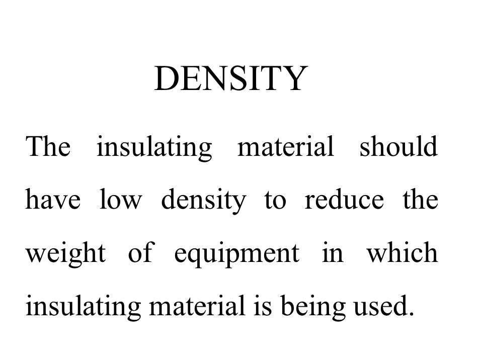 DENSITY The insulating material should have low density to reduce the weight of equipment in which insulating material is being used.