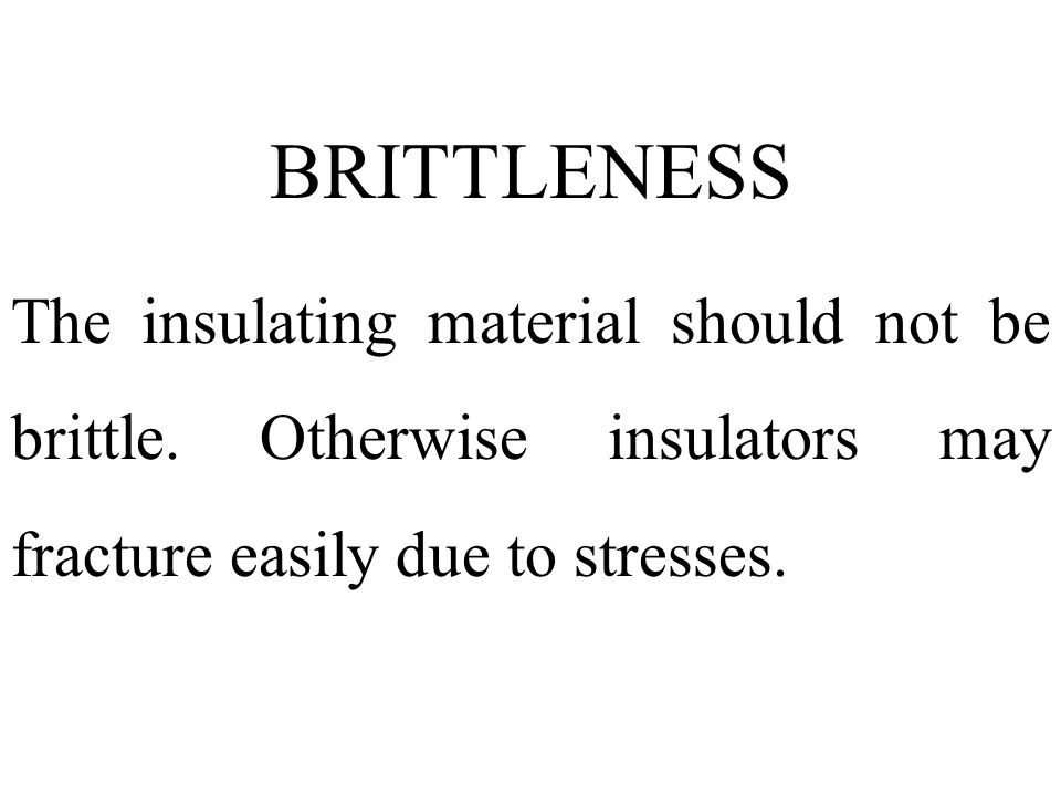 BRITTLENESS The insulating material should not be brittle.