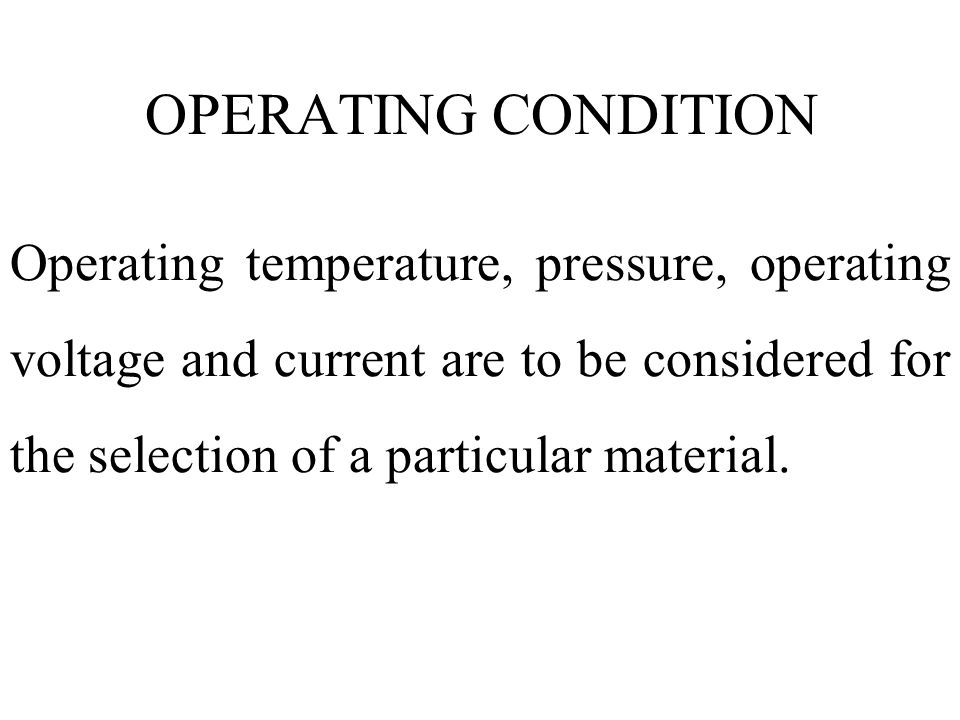 OPERATING CONDITION Operating temperature, pressure, operating voltage and current are to be considered for the selection of a particular material.