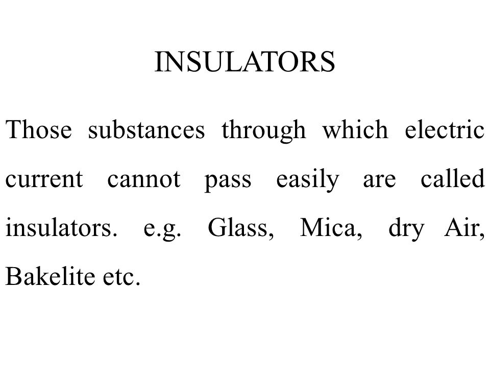 INSULATORS Those substances through which electric current cannot pass easily are called insulators.