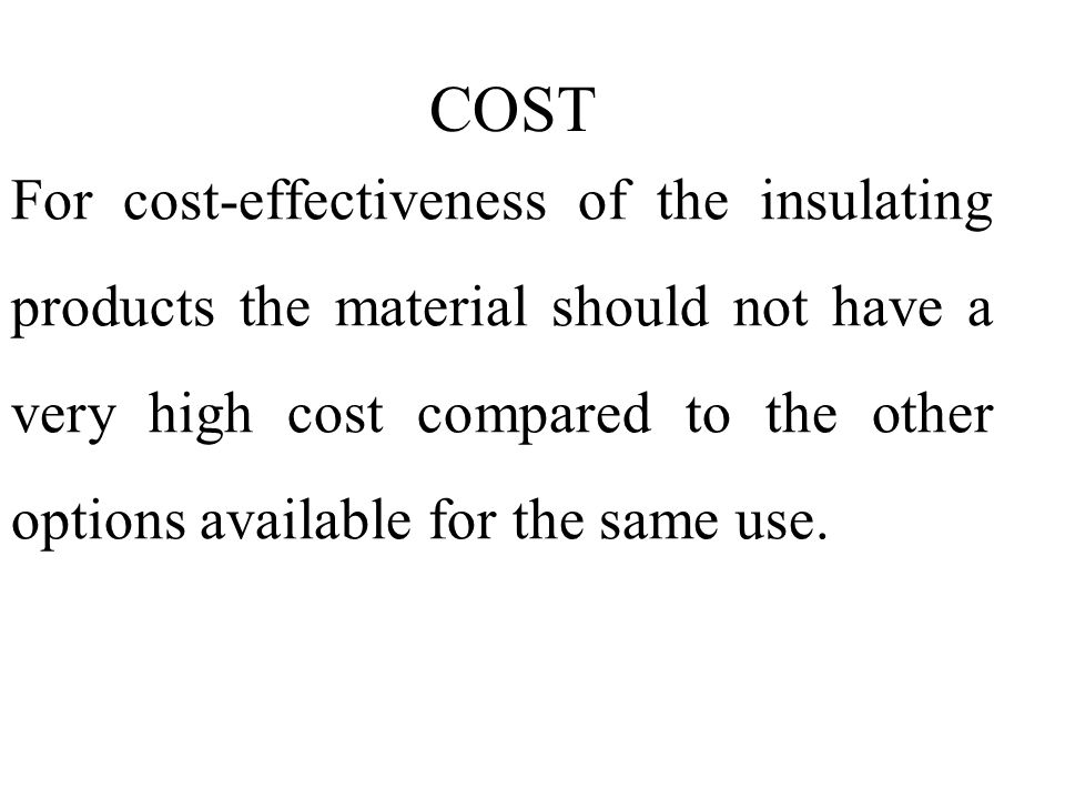 For cost-effectiveness of the insulating products the material should not have a very high cost compared to the other options available for the same use.