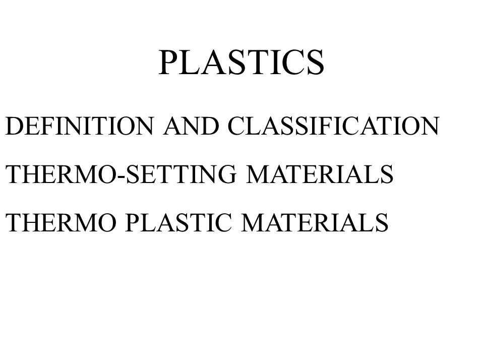 PLASTICS DEFINITION AND CLASSIFICATION THERMO-SETTING MATERIALS THERMO PLASTIC MATERIALS