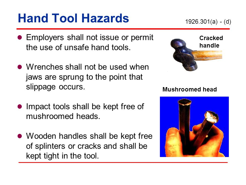 Hand Tool Hazards 1926.301(a) - (d) Employers shall not issue or permit the use of unsafe hand tools.