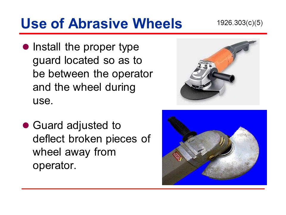 Use of Abrasive Wheels 1926.303(c)(5) Install the proper type guard located so as to be between the operator and the wheel during use.