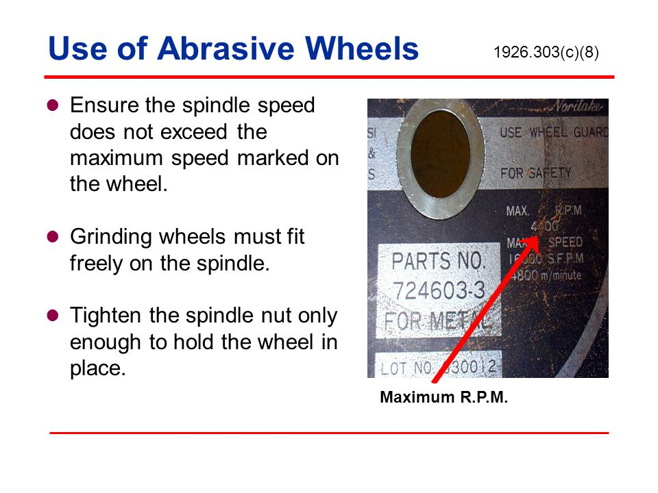 Use of Abrasive Wheels 1926.303(c)(8) Ensure the spindle speed does not exceed the maximum speed marked on the wheel.