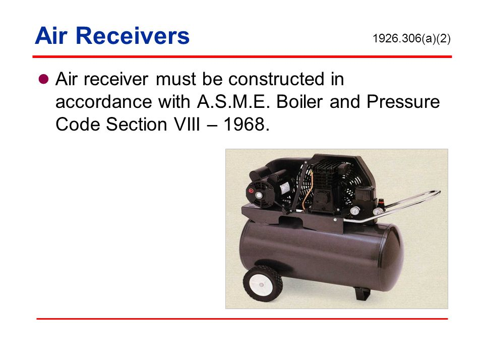 Air Receivers 1926.306(a)(2) Air receiver must be constructed in accordance with A.S.M.E. Boiler and Pressure Code Section VIII – 1968.