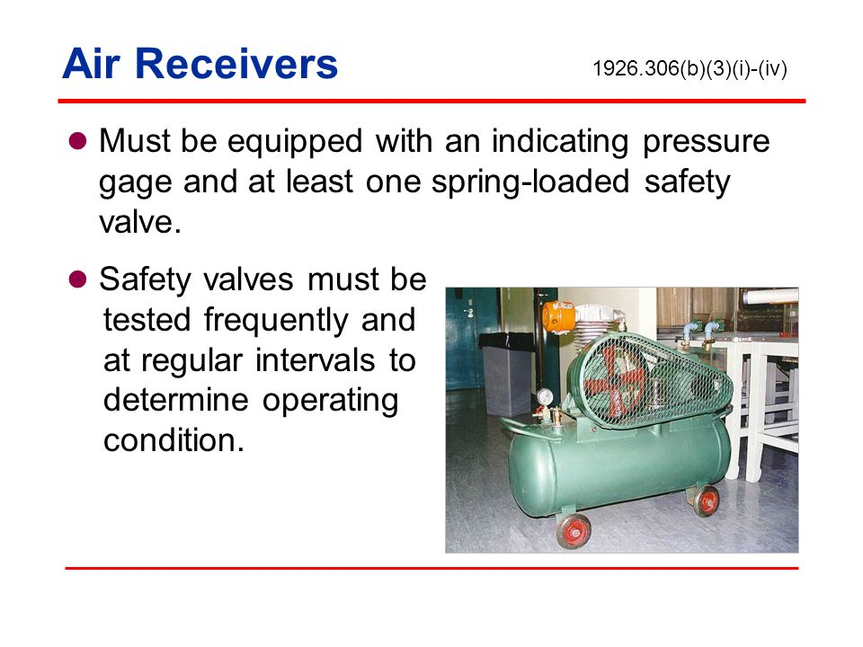 Air Receivers 1926.306(b)(3)(i)-(iv) Must be equipped with an indicating pressure gage and at least one spring-loaded safety valve.