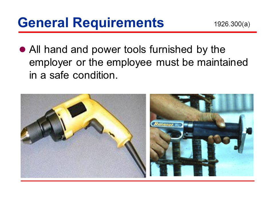 General Requirements 1926.300(a) All hand and power tools furnished by the employer or the employee must be maintained in a safe condition.