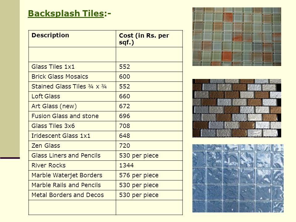 Backsplash Tiles:- Description Cost (in Rs. per sqf.) Glass Tiles 1x1