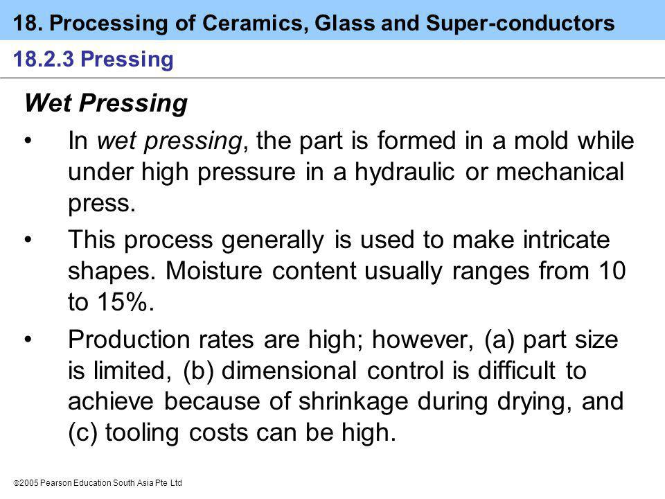 18.2.3 Pressing Wet Pressing. In wet pressing, the part is formed in a mold while under high pressure in a hydraulic or mechanical press.