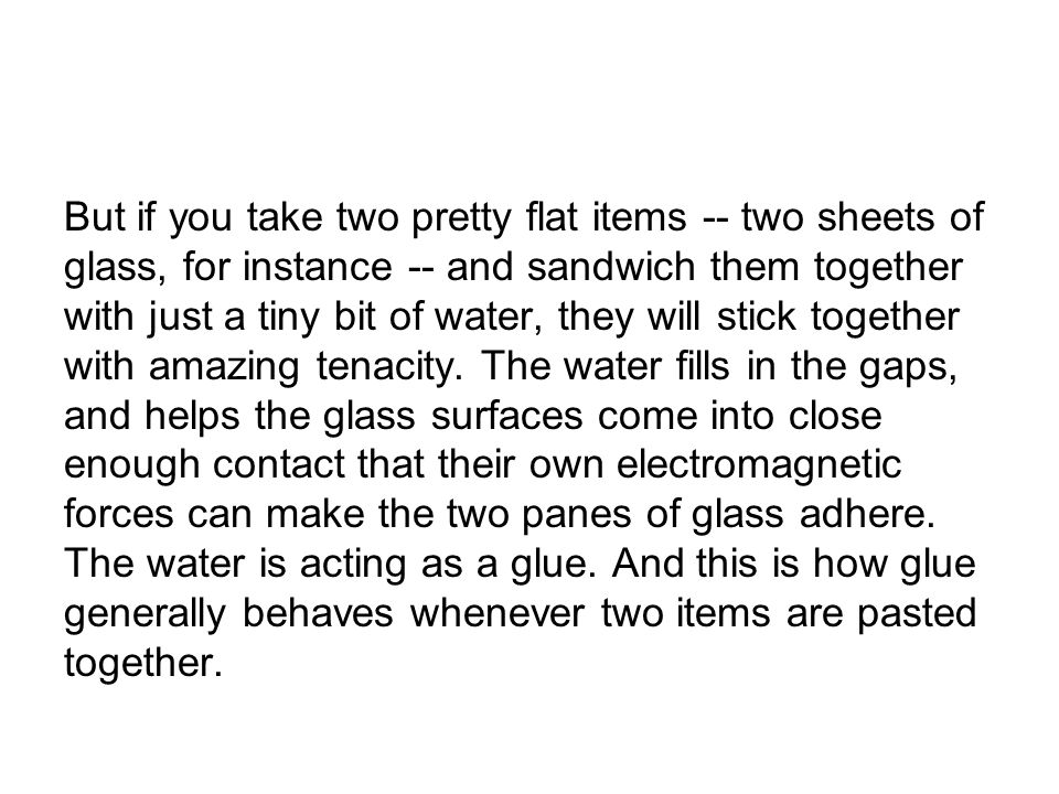 But if you take two pretty flat items -- two sheets of glass, for instance -- and sandwich them together with just a tiny bit of water, they will stick together with amazing tenacity.