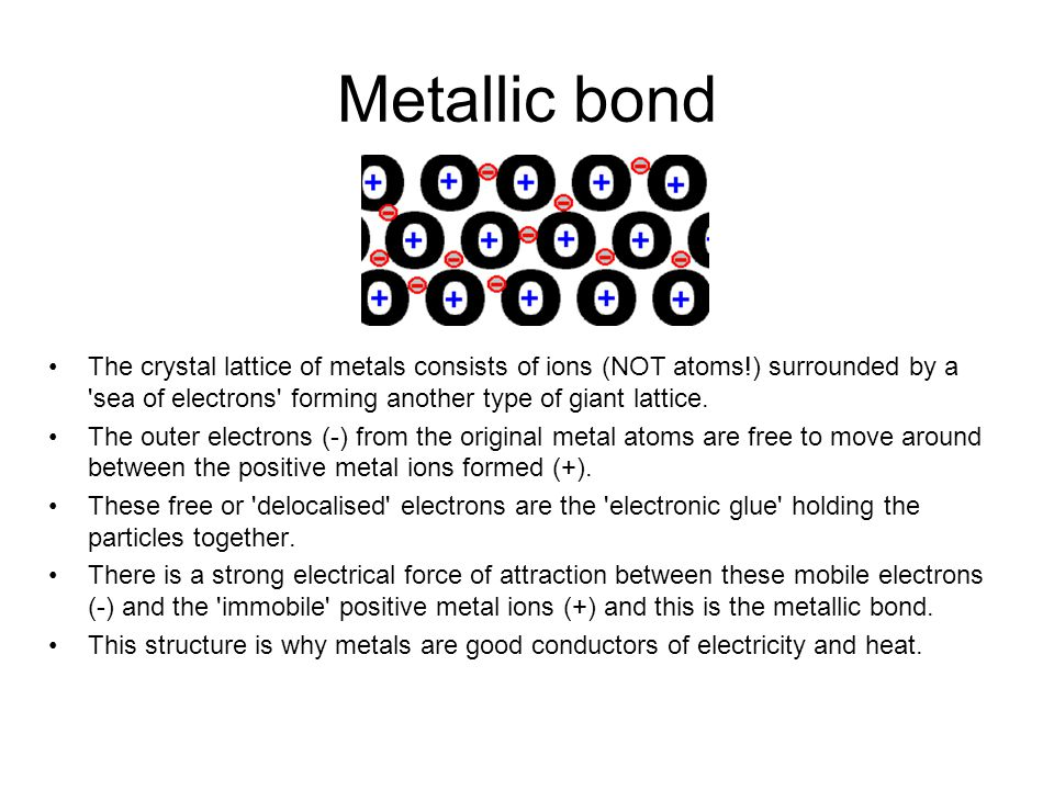 Metallic bond The crystal lattice of metals consists of ions (NOT atoms!) surrounded by a sea of electrons forming another type of giant lattice.