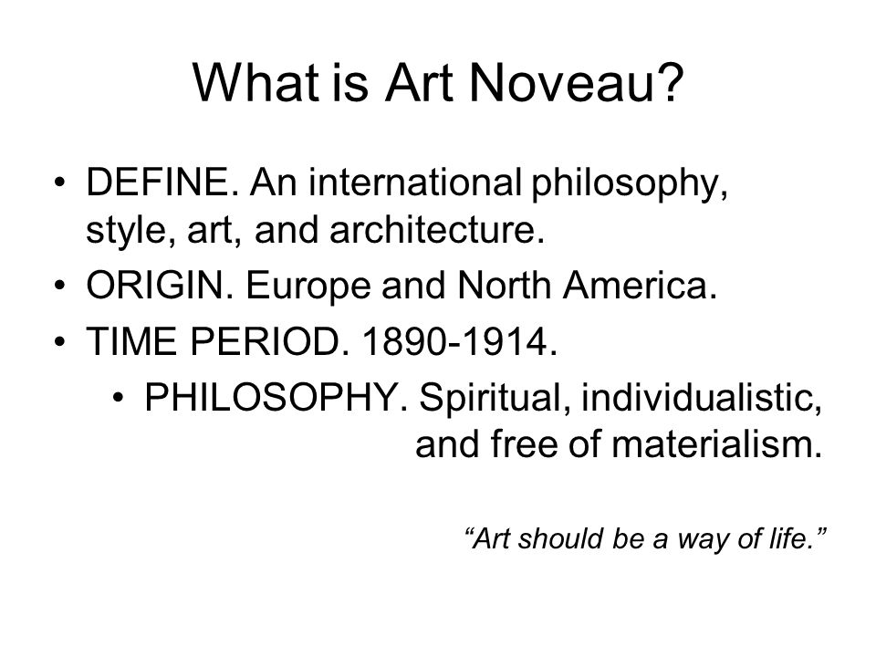 What is Art Noveau DEFINE. An international philosophy, style, art, and architecture. ORIGIN. Europe and North America.