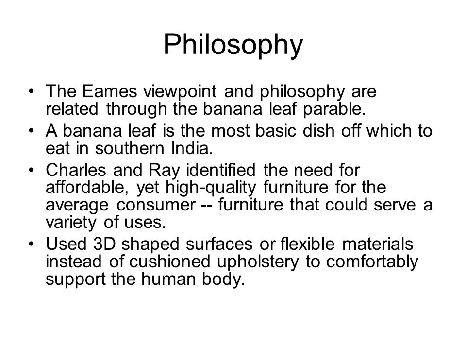 Philosophy The Eames viewpoint and philosophy are related through the banana leaf parable.