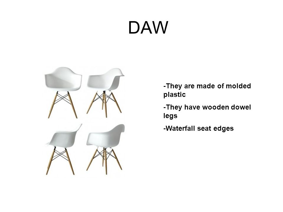 DAW -They are made of molded plastic -They have wooden dowel legs