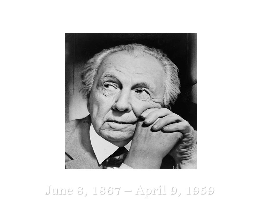 Frank Lloyd Wright June 8, 1867 – April 9, 1959