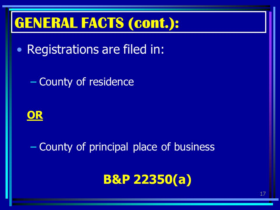 GENERAL FACTS (cont.): Registrations are filed in: OR B&P 22350(a)