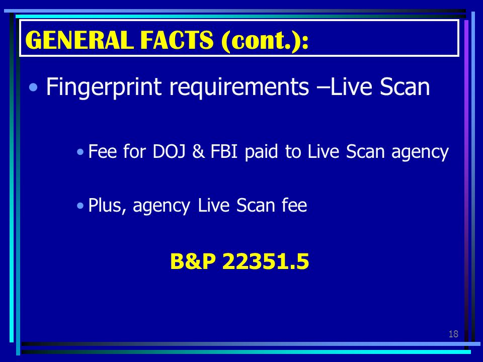 GENERAL FACTS (cont.): Fingerprint requirements –Live Scan B&P 22351.5