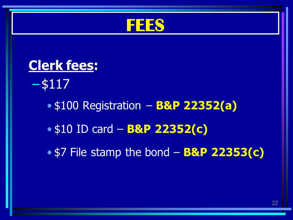 FEES Clerk fees: $117 $100 Registration – B&P 22352(a)