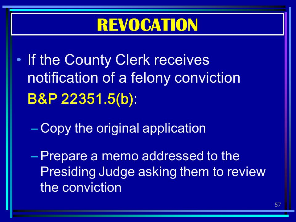 REVOCATION If the County Clerk receives notification of a felony conviction. B&P 22351.5(b): Copy the original application.