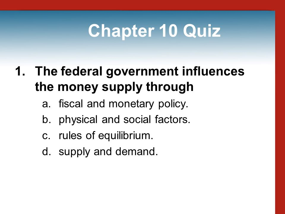 Chapter 10 Quiz 1. The federal government influences the money supply through. fiscal and monetary policy.