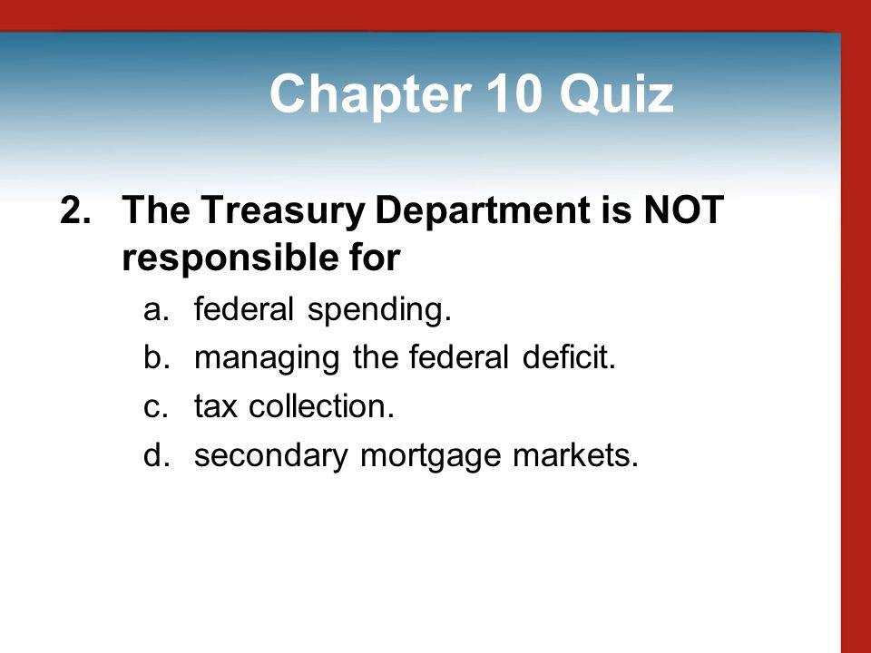 Chapter 10 Quiz 2. The Treasury Department is NOT responsible for