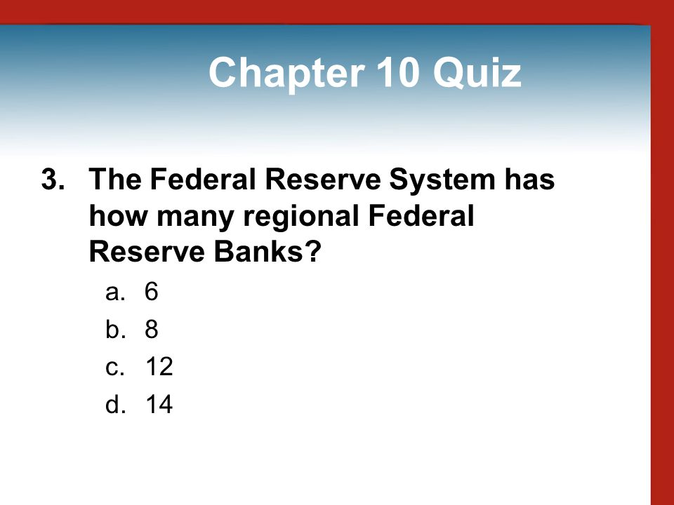 Chapter 10 Quiz 3. The Federal Reserve System has how many regional Federal Reserve Banks 6. 8. 12.