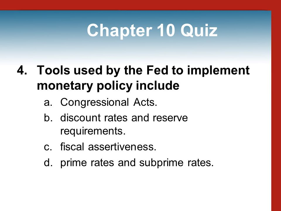 Chapter 10 Quiz 4. Tools used by the Fed to implement monetary policy include. Congressional Acts.