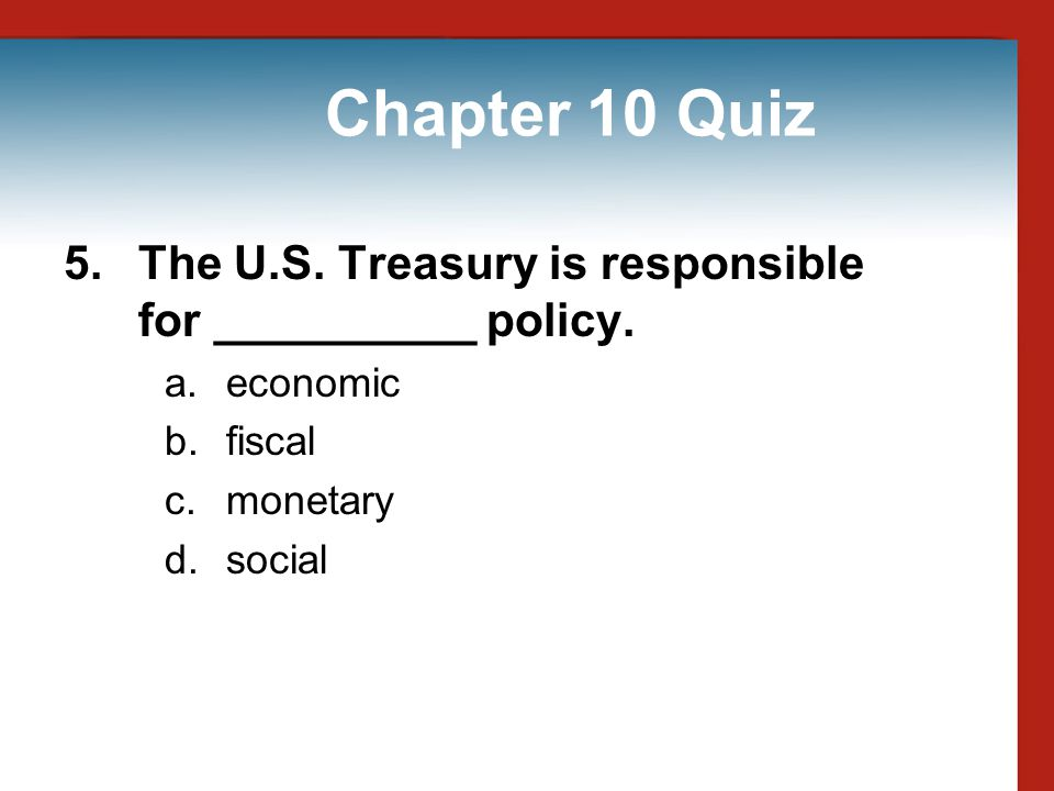 Chapter 10 Quiz 5. The U.S. Treasury is responsible for __________ policy. economic. fiscal. monetary.