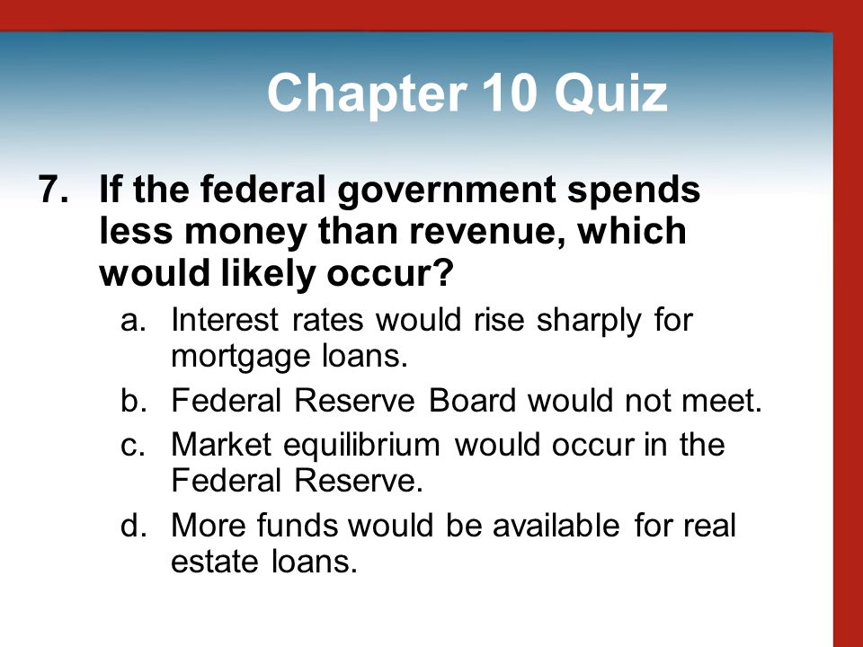 Chapter 10 Quiz 7. If the federal government spends less money than revenue, which would likely occur