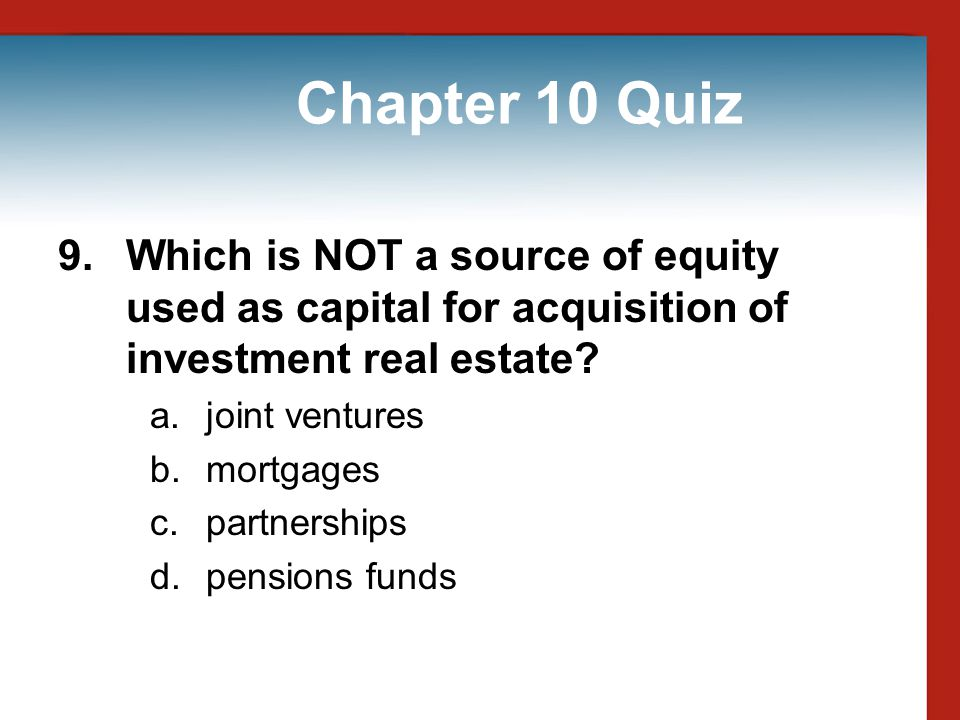 Chapter 10 Quiz 9. Which is NOT a source of equity used as capital for acquisition of investment real estate