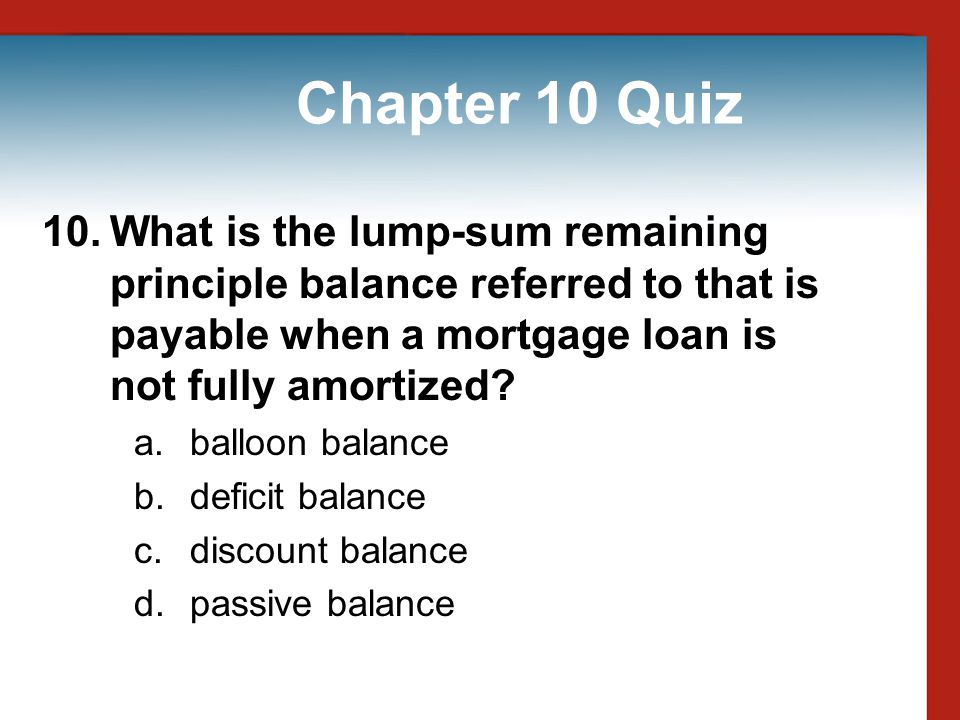 Chapter 10 Quiz 10. What is the lump-sum remaining principle balance referred to that is payable when a mortgage loan is not fully amortized