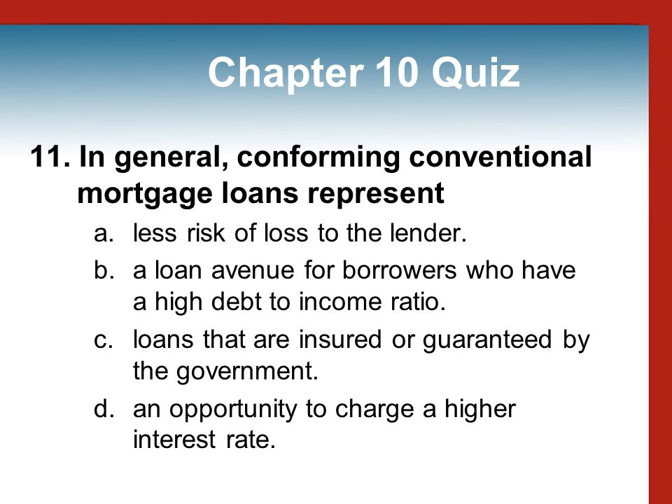 Chapter 10 Quiz 11. In general, conforming conventional mortgage loans represent. less risk of loss to the lender.