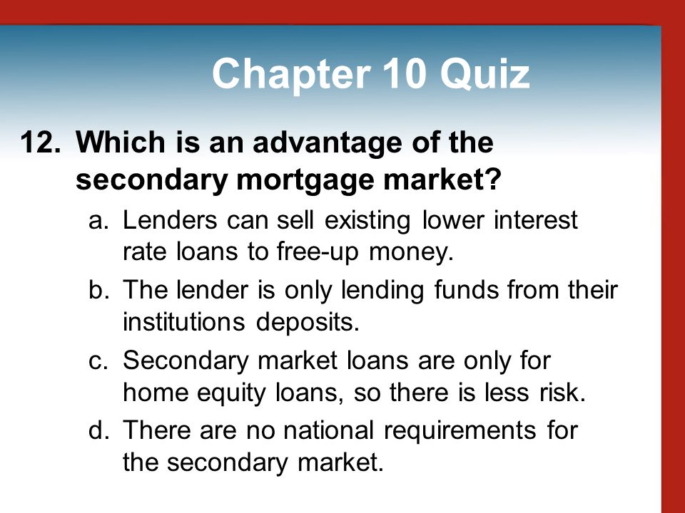 Chapter 10 Quiz 12. Which is an advantage of the secondary mortgage market Lenders can sell existing lower interest rate loans to free-up money.