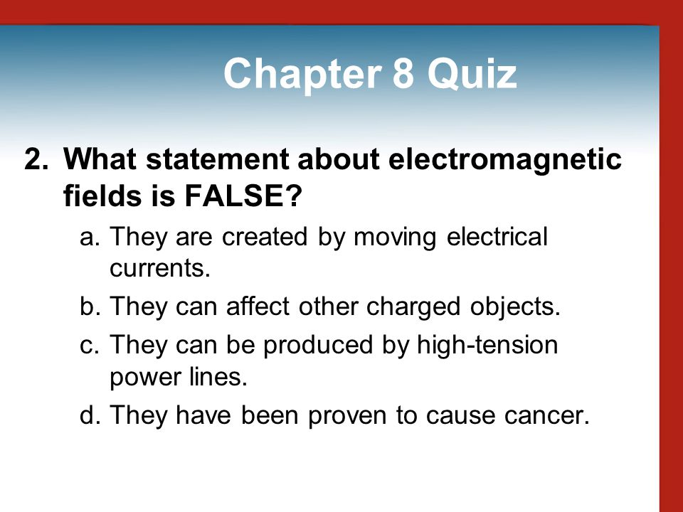 Chapter 8 Quiz 2. What statement about electromagnetic fields is FALSE They are created by moving electrical currents.