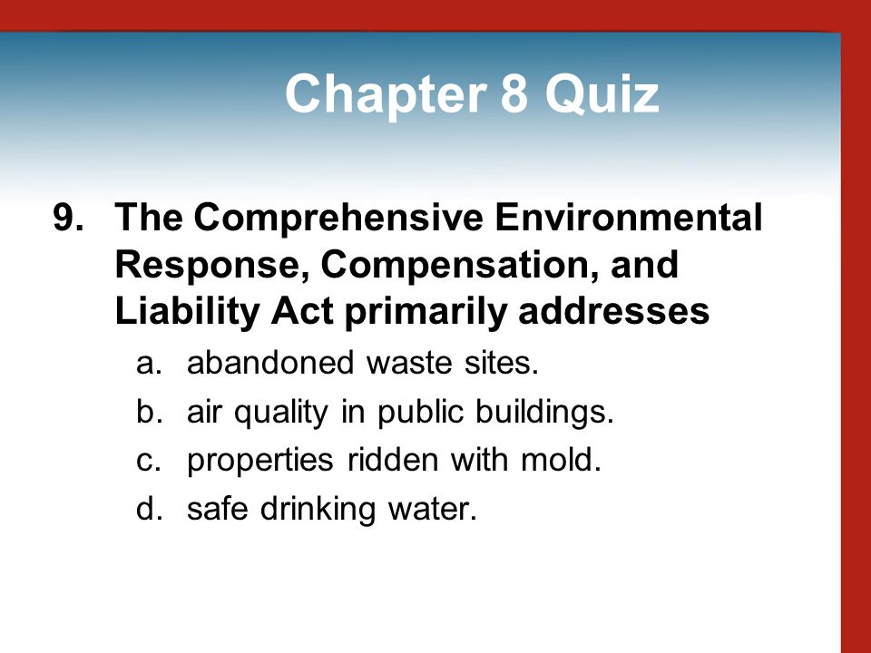 Chapter 8 Quiz 9. The Comprehensive Environmental Response, Compensation, and Liability Act primarily addresses.