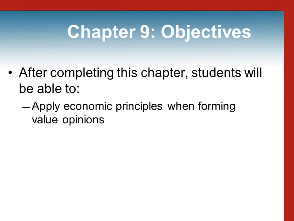 Chapter 9: Objectives After completing this chapter, students will be able to: Apply economic principles when forming value opinions.