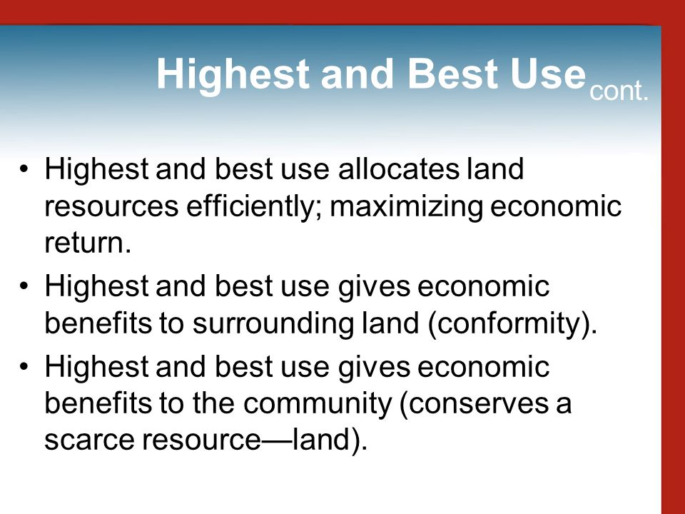 Highest and Best Use cont. Highest and best use allocates land resources efficiently; maximizing economic return.