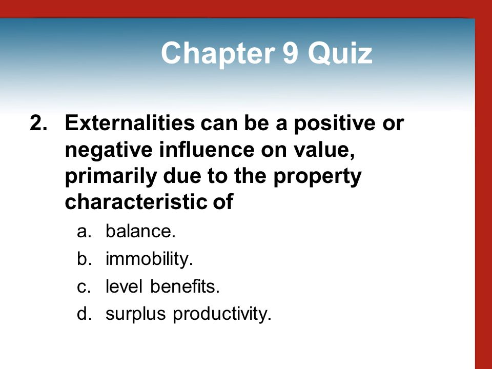 Chapter 9 Quiz 2. Externalities can be a positive or negative influence on value, primarily due to the property characteristic of.