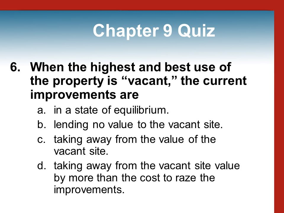 Chapter 9 Quiz 6. When the highest and best use of the property is vacant, the current improvements are.