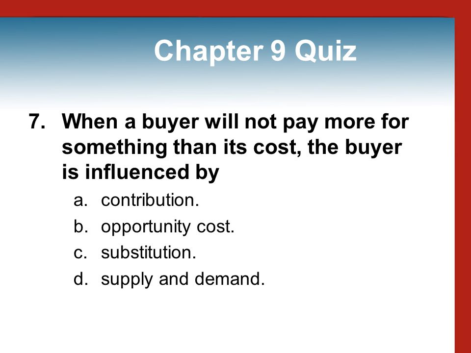 Chapter 9 Quiz 7. When a buyer will not pay more for something than its cost, the buyer is influenced by.