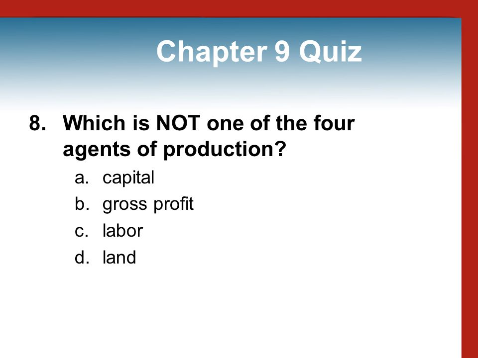 Chapter 9 Quiz 8. Which is NOT one of the four agents of production