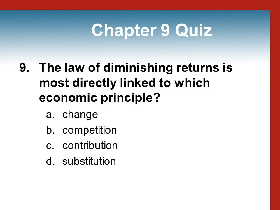 Chapter 9 Quiz 9. The law of diminishing returns is most directly linked to which economic principle